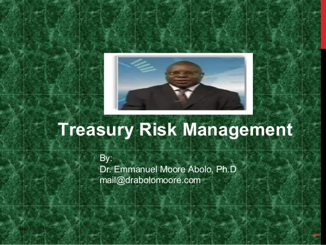 Treasury Risk Management May 13, 2016 1 By: Dr. Emmanuel Moore Abolo, Ph.D mail@drabolomoore.com