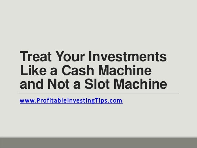 Treat Your Investments Like a Cash Machine and Not a Slot Machine www.ProfitableInvestingTips.com