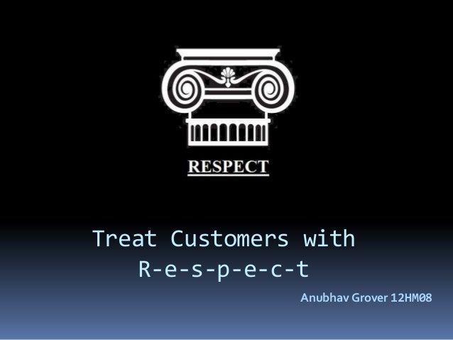 customer and respect 31082016 customer relationships - respect for a brand—for its identity, purpose, and achievements—increases brand credibility and influence, results in.