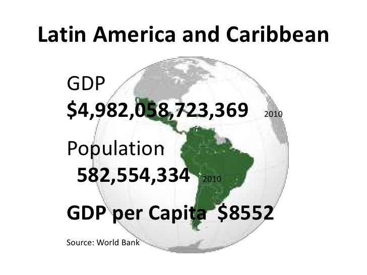 Latin America and Caribbean  GDP  $4,982,058,723,369          2010  Population   582,554,334         2010  GDP per Capita ...