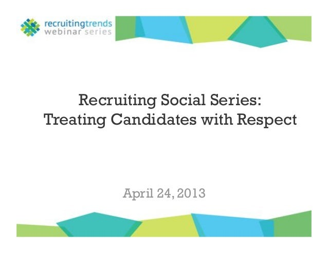 Recruiting Social Series:Treating Candidates with RespectApril 24, 2013