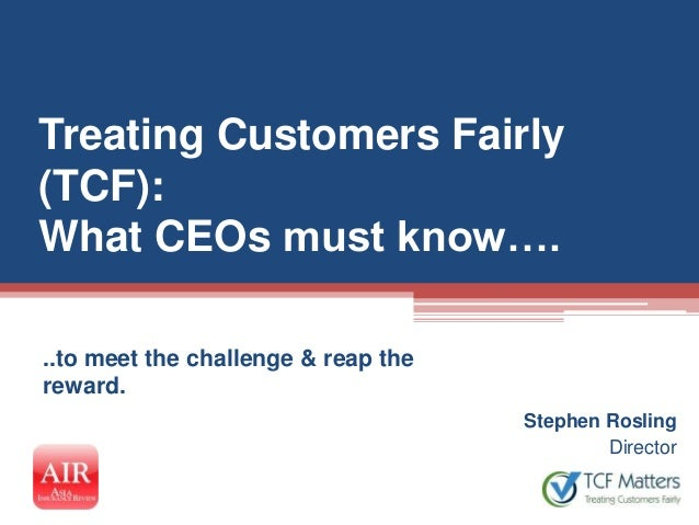 Treating Customers Fairly(TCF):What CEOs must know…...to meet the challenge & reap thereward.                             ...