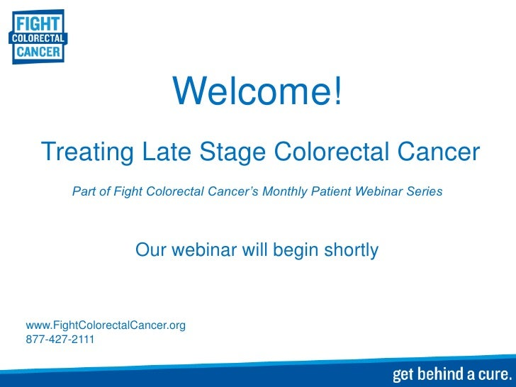 Welcome!  Treating Late Stage Colorectal Cancer        Part of Fight Colorectal Cancer's Monthly Patient Webinar Series   ...
