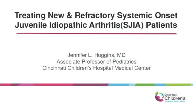 Treating New & Refractory Systemic Onset Juvenile Idiopathic Arthritis(SJIA) Patients Jennifer L. Huggins, MD Associate Pr...