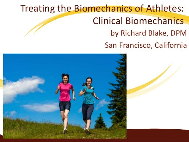 Treating the Biomechanics of Athletes: Clinical Biomechanics by Richard Blake, DPM San Francisco, California