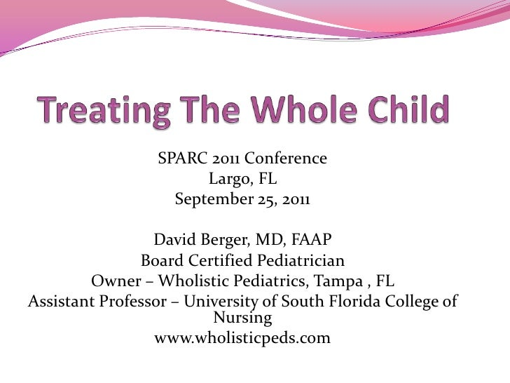 Treating The Whole Child<br />SPARC 2011 Conference<br />Largo, FL<br />September 25, 2011<br />David Berger, MD, FAAP<br ...