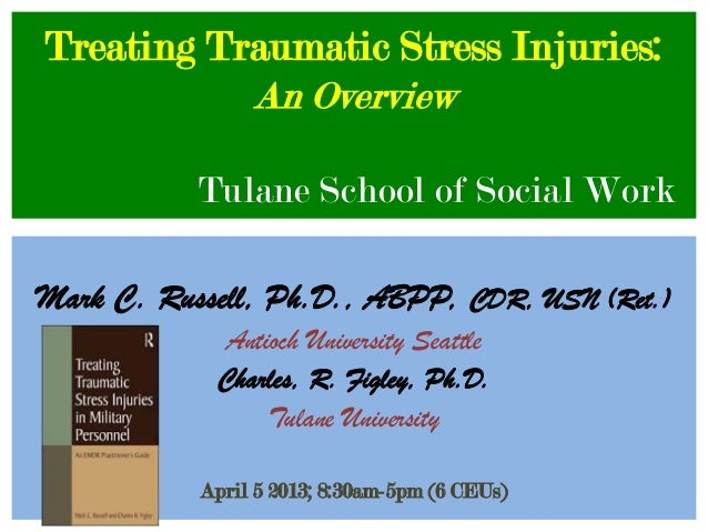 Treating Traumatic Stress Injuries:           An Overview           Tulane School of Social WorkMark C. Russell, Ph.D., AB...