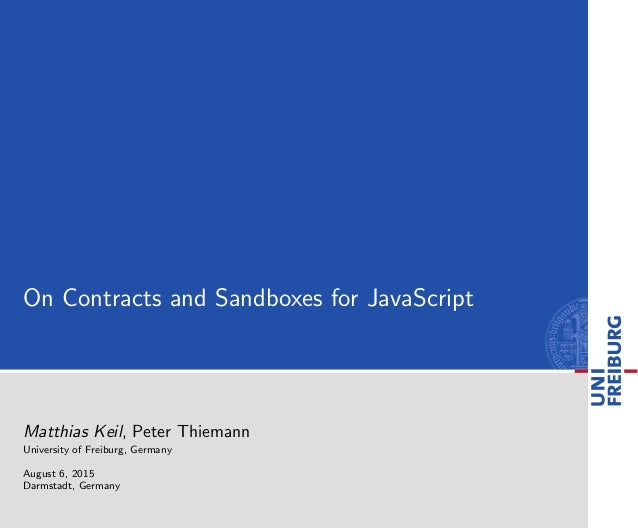 On Contracts and Sandboxes for JavaScript Matthias Keil, Peter Thiemann University of Freiburg, Germany August 6, 2015 Dar...