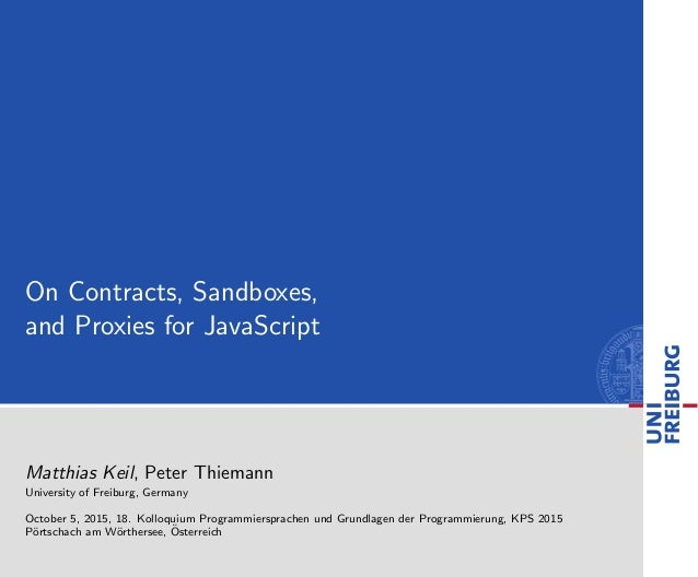 On Contracts, Sandboxes, and Proxies for JavaScript Matthias Keil, Peter Thiemann University of Freiburg, Germany October ...