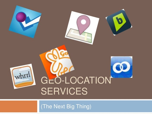 GEO-LOCATION SERVICES (The Next Big Thing)