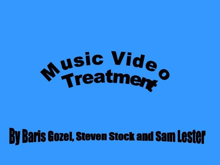 Music Video Treatment  By Baris Gozel, Steven Stock and Sam Lester