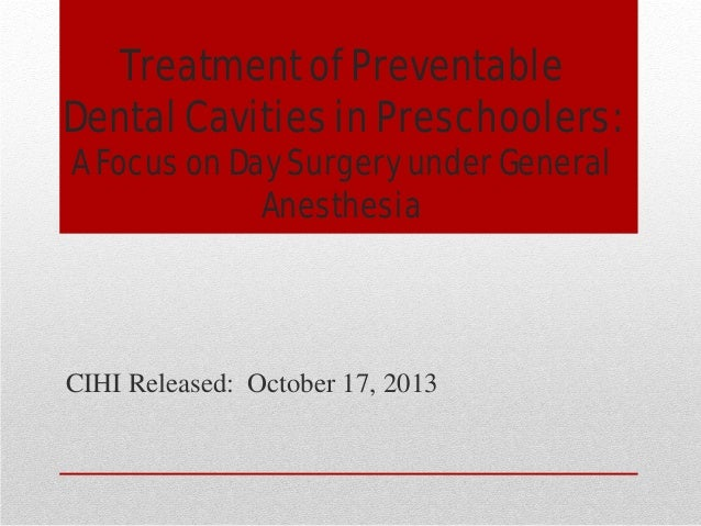 Treatment of Preventable Dental Cavities in Preschoolers: A Focus on Day Surgery under General Anesthesia  CIHI Released: ...