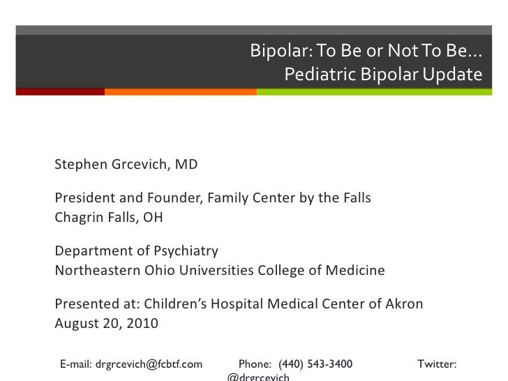 Bipolar: To Be or Not To Be…  Pediatric Bipolar Update  <ul><li>Stephen Grcevich, MD </li></ul><ul><li>President and Found...