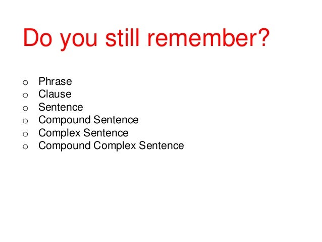 Do you still remember? o o o o o o  Phrase Clause Sentence Compound Sentence Complex Sentence Compound Complex Sentence
