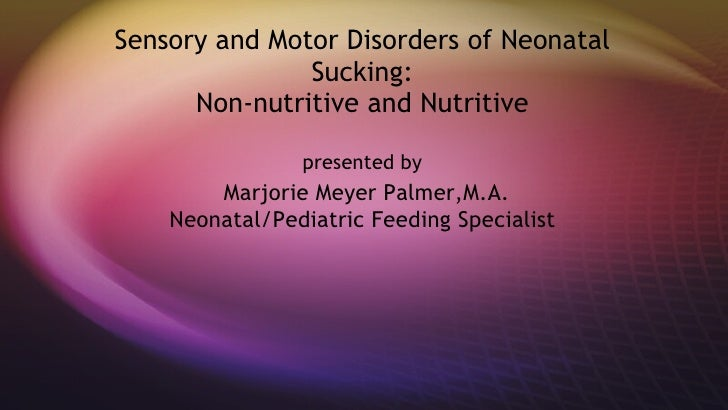 Sensory and Motor Disorders of Neonatal Sucking: Non-nutritive and Nutritive presented by   Marjorie Meyer Palmer,M.A. Neo...