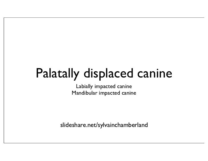 Palatally displaced canine         Labially impacted canine        Mandibular impacted canine    slideshare.net/sylvaincha...