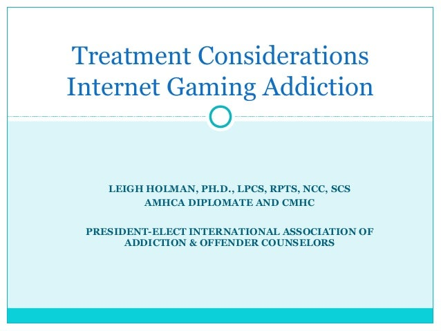Treatment Considerations  Internet Gaming Addiction  LEIGH HOLMAN, PH.D., LPCS, RPTS, NCC, SCS  AMHCA DIPLOMATE AND CMHC  ...