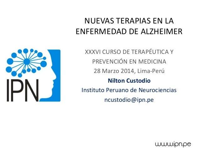 NUEVAS TERAPIAS EN LA ENFERMEDAD DE ALZHEIMER XXXVI CURSO DE TERAPÉUTICA Y PREVENCIÓN EN MEDICINA 28 Marzo 2014, Lima-Perú...