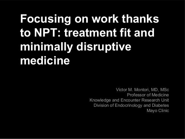 Focusing on work thanks to NPT: treatment fit and minimally disruptive medicine Victor M. Montori, MD, MSc Professor of Me...