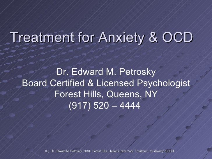 Treatment for Anxiety & OCD Dr. Edward M. Petrosky Board Certified & Licensed Psychologist Forest Hills, Queens, NY (917) ...