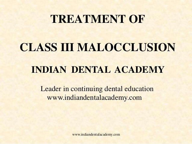 TREATMENT OF CLASS III MALOCCLUSION INDIAN DENTAL ACADEMY Leader in continuing dental education www.indiandentalacademy.co...