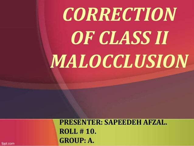 CORRECTION OF CLASS II MALOCCLUSION PRESENTER: SAPEEDEH AFZAL. ROLL # 10. GROUP: A.