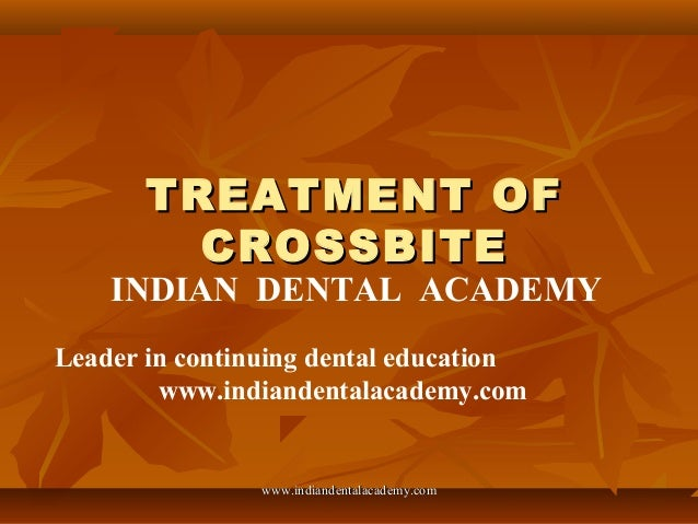 TREATMENT OF CROSSBITE  INDIAN DENTAL ACADEMY Leader in continuing dental education www.indiandentalacademy.com  www.india...