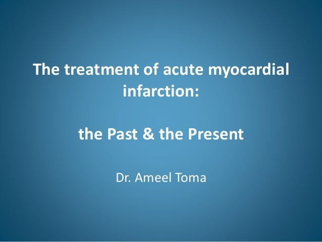 The treatment of acute myocardial infarction: the Past & the Present Dr. Ameel Toma