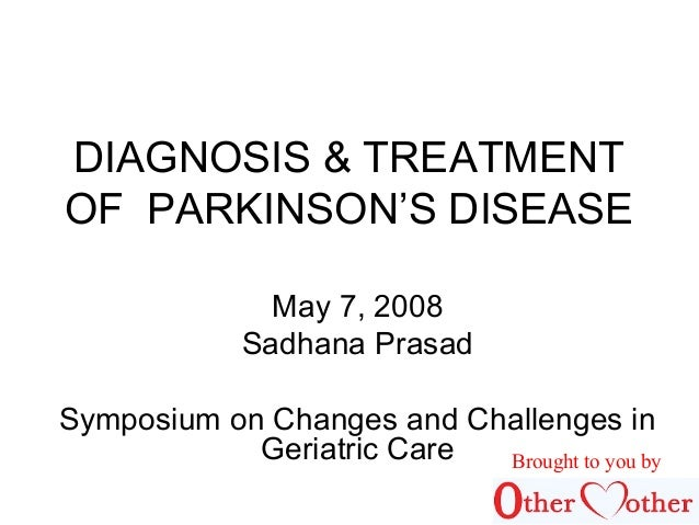DIAGNOSIS & TREATMENT OF PARKINSON'S DISEASE May 7, 2008 Sadhana Prasad Symposium on Changes and Challenges in Geriatric C...
