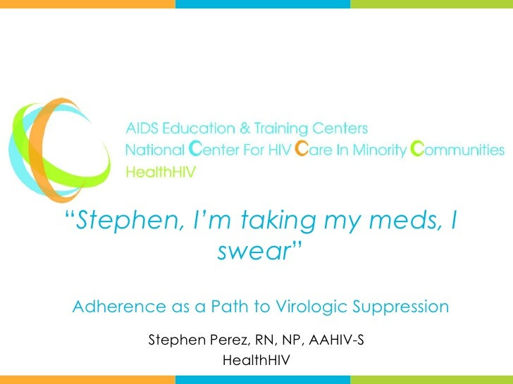 """Stephen, I'm taking my meds, I            swear""Adherence as a Path to Virologic Suppression        Stephen Perez, RN, NP..."