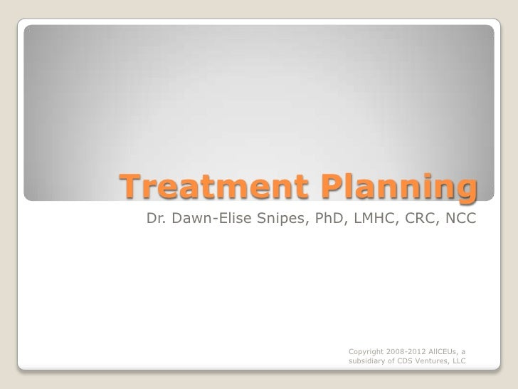Treatment Planning  Dr. Dawn-Elise Snipes, PhD, LMHC, CRC, NCC                               Copyright 2008-2012 AllCEUs, ...