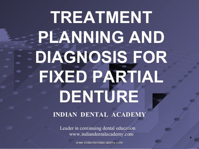 TREATMENT PLANNING AND DIAGNOSIS FOR FIXED PARTIAL DENTURE INDIAN DENTAL ACADEMY Leader in continuing dental education www...
