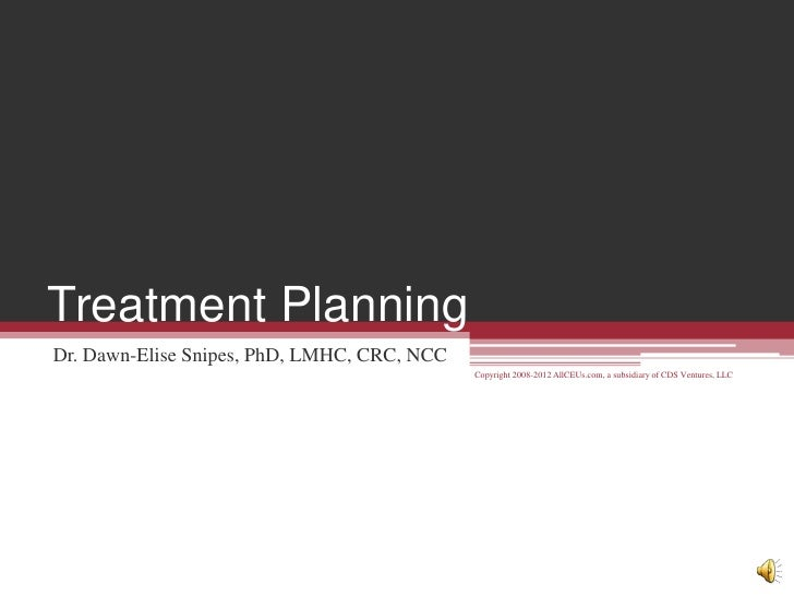 Treatment Planning Dr. Dawn-Elise Snipes, PhD, LMHC, CRC, NCC                                              Copyright 2008-...