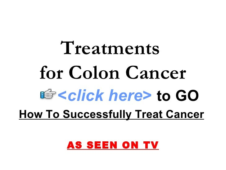 How To Successfully Treat Cancer   AS SEEN ON TV Treatments  for Colon Cancer < click here >   to   GO