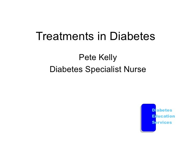 Treatments in Diabetes         Pete Kelly  Diabetes Specialist Nurse                              Diabetes                ...