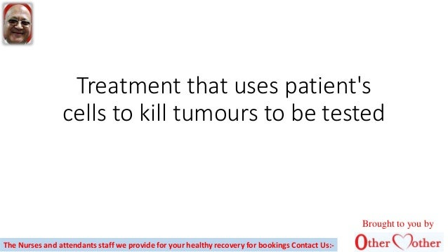 Treatment that uses patient's cells to kill tumours to be tested Brought to you by The Nurses and attendants staff we prov...