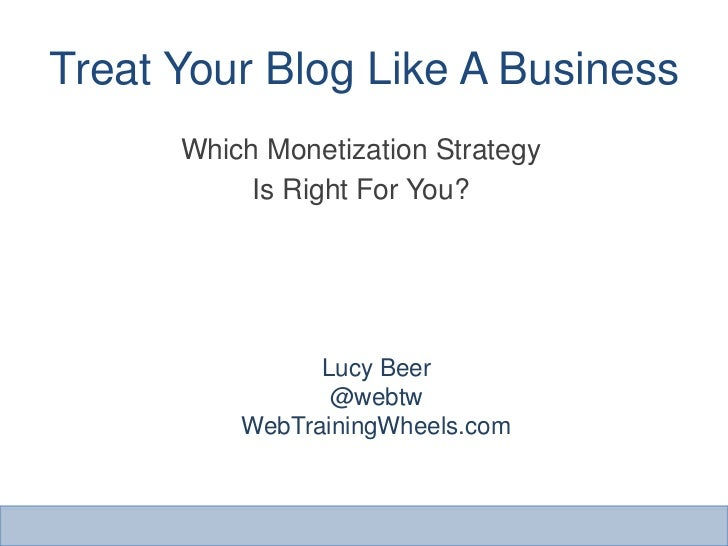 Treat Your Blog Like A Business<br />Which Monetization Strategy<br />Is Right For You?<br />Lucy Beer<br />@webtw<br />We...