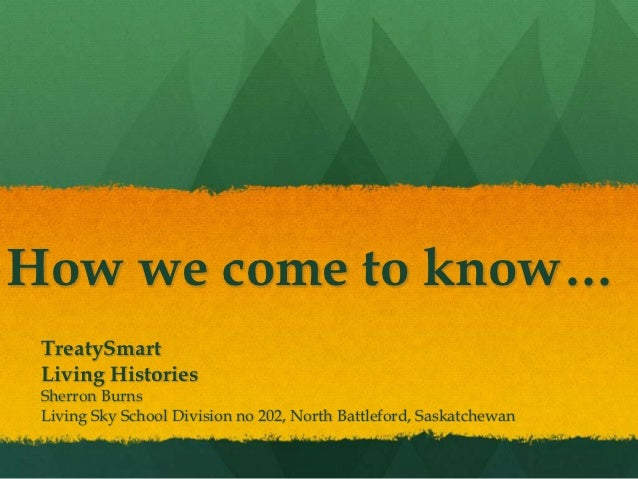 How we come to know… TreatySmart Living Histories Sherron Burns Living Sky School Division no 202, North Battleford, Saska...