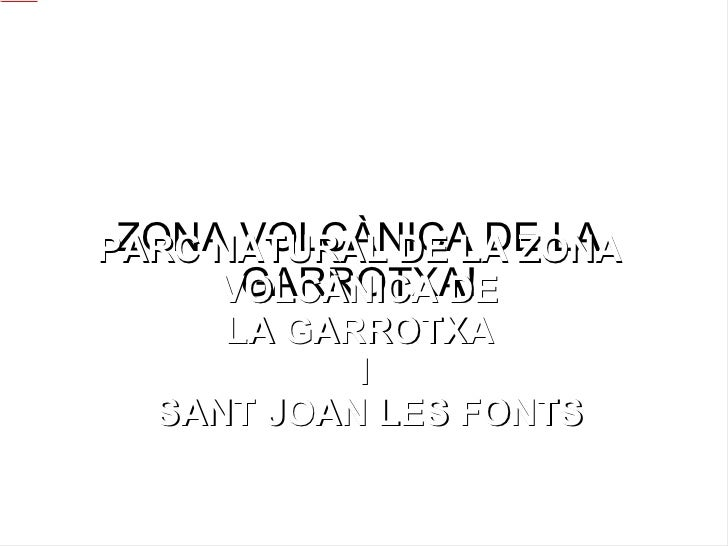 ZONA VOLCÀNICA DE LA GARROTXA! PARC NATURAL DE LA ZONA  VOLCÀNICA DE  LA GARROTXA  I SANT JOAN LES FONTS