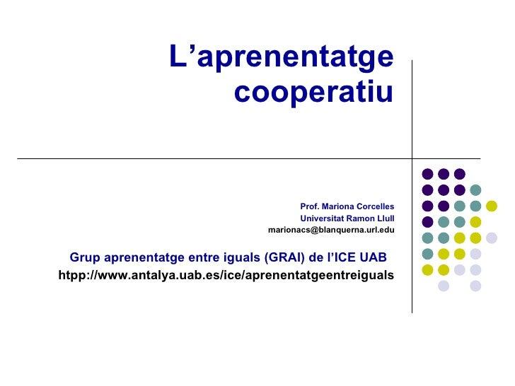 L'aprenentatge cooperatiu Prof. Mariona Corcelles Universitat Ramon Llull marionacs @ blanquerna . url . edu Grup aprenent...