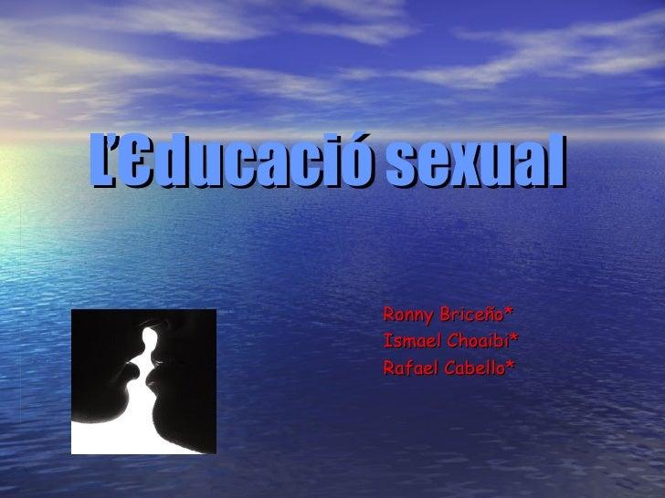 ĽЄducació   sexual Ronny Briceño* Ismael Choaibi* Rafael Cabello*