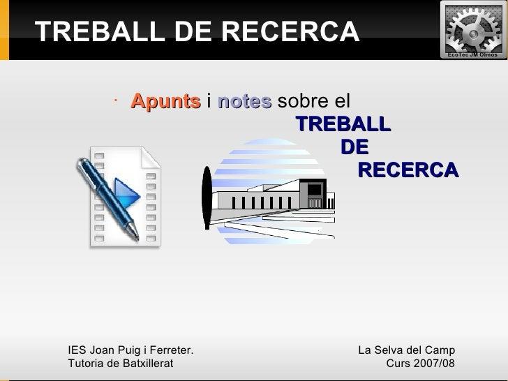 TREBALL DE RECERCA  <ul><li>Apunts  i  notes  sobre el    TREBALL     DE  RECERCA </li></ul>IES Joan Puig i Ferreter.  La ...