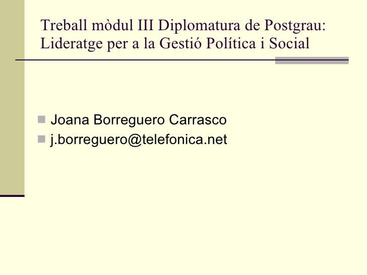 Treball mòdul III Diplomatura de Postgrau: Lideratge per a la Gestió Política i Social <ul><li>Joana Borreguero Carrasco <...