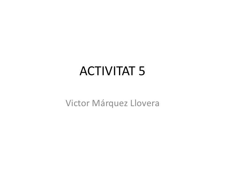 ACTIVITAT 5Victor Márquez Llovera