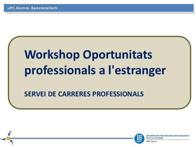 UPC Alumni. BarcelonaTech        Workshop Oportunitats        professionals a lestranger        SERVEI DE CARRERES PROFESS...