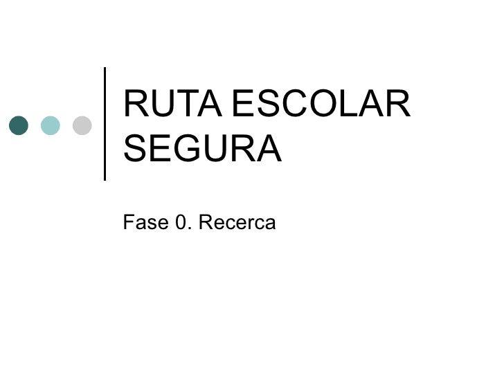 RUTA ESCOLAR SEGURA Fase 0. Recerca