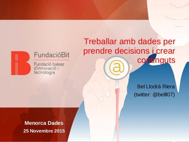 Treballar amb dades per prendre decisions i crear continguts Bel Llodrà Riera (twitter: @belll07) Menorca Dades 25 Novembr...