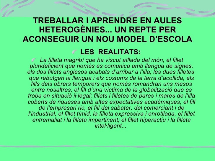 TREBALLAR I APRENDRE EN AULES HETEROGÈNIES... UN REPTE PER ACONSEGUIR UN NOU MODEL D'ESCOLA <ul><li>LES  REALITATS:  </li>...