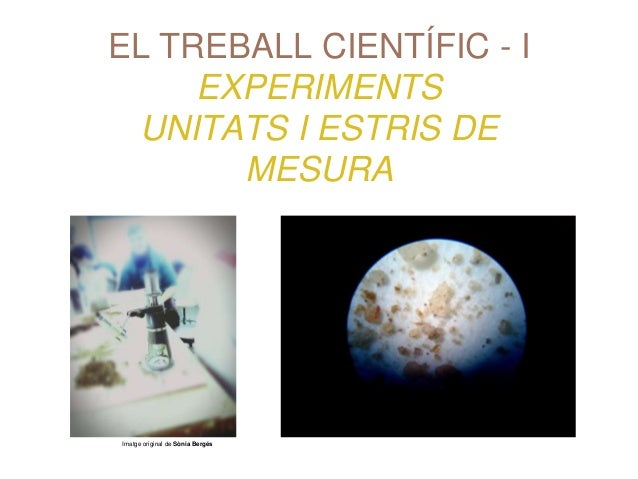 EL TREBALL CIENTÍFIC - I EXPERIMENTS UNITATS I ESTRIS DE MESURA Imatge original de Sònia Bergés