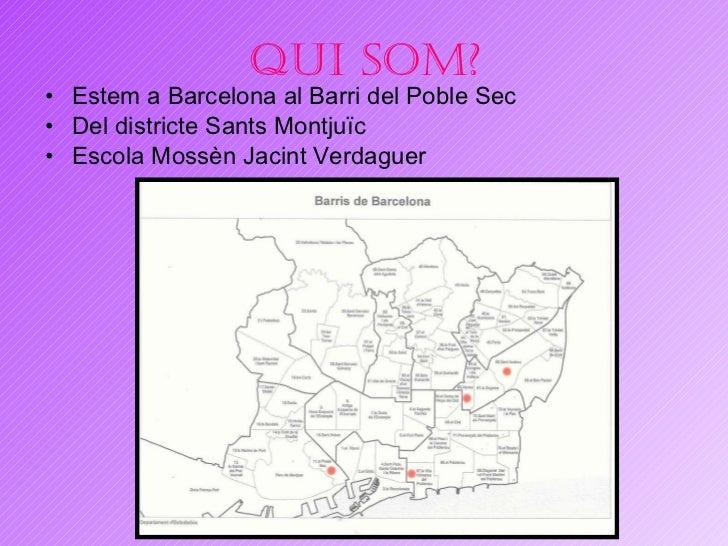 Qui som? <ul><li>Estem a Barcelona al Barri del Poble Sec </li></ul><ul><li>Del districte Sants Montju ï c </li></ul><ul><...